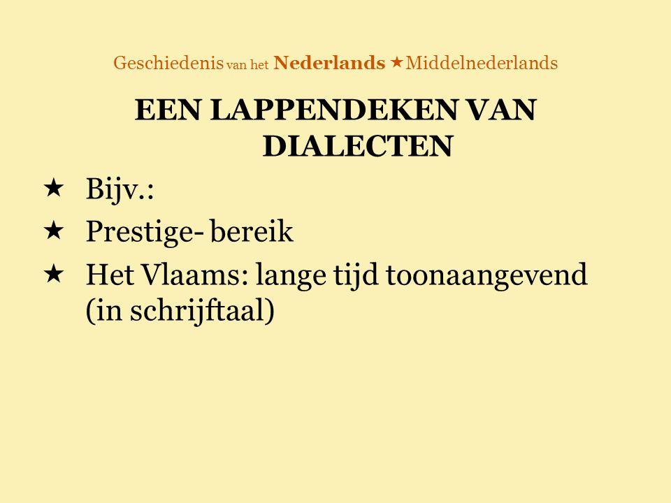 Geschiedenis van het Nederlands  Middelnederlands EEN LAPPENDEKEN VAN DIALECTEN  Bijv.:  Prestige- bereik  Het Vlaams: lange tijd toonaangevend (i