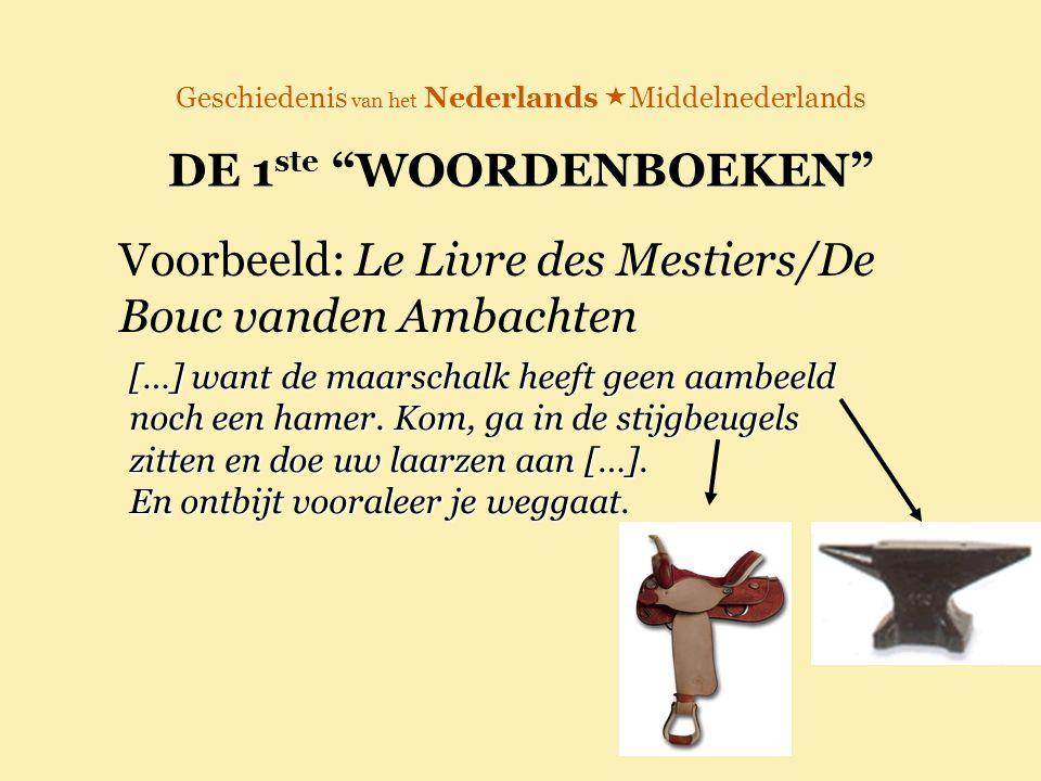 """Geschiedenis van het Nederlands  Middelnederlands DE 1 ste """"WOORDENBOEKEN"""" Voorbeeld: Le Livre des Mestiers/De Bouc vanden Ambachten […] want de maar"""