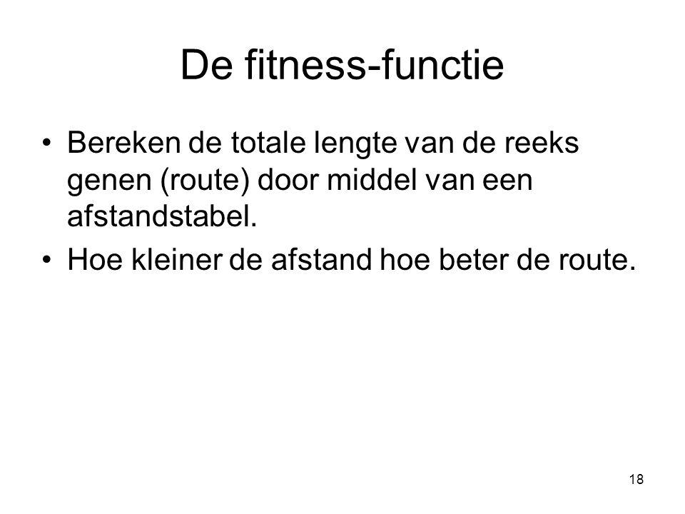 18 De fitness-functie •Bereken de totale lengte van de reeks genen (route) door middel van een afstandstabel. •Hoe kleiner de afstand hoe beter de rou