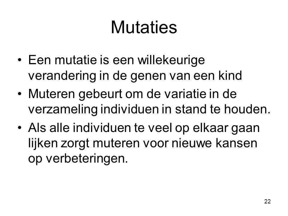 22 Mutaties •Een mutatie is een willekeurige verandering in de genen van een kind •Muteren gebeurt om de variatie in de verzameling individuen in stand te houden.