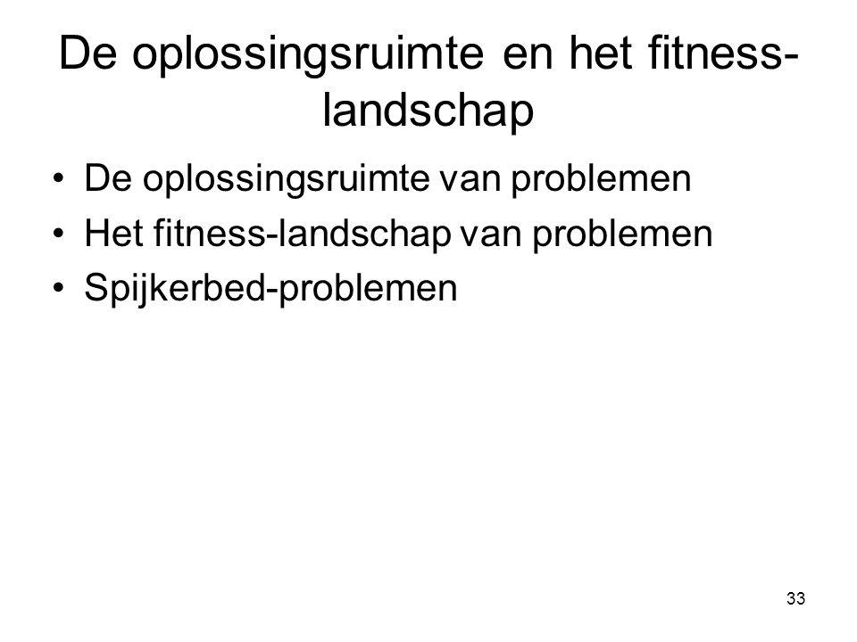 33 De oplossingsruimte en het fitness- landschap •De oplossingsruimte van problemen •Het fitness-landschap van problemen •Spijkerbed-problemen
