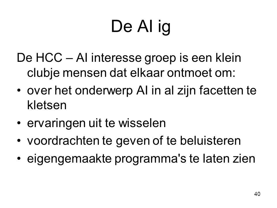 40 De AI ig De HCC – AI interesse groep is een klein clubje mensen dat elkaar ontmoet om: •over het onderwerp AI in al zijn facetten te kletsen •ervaringen uit te wisselen •voordrachten te geven of te beluisteren •eigengemaakte programma s te laten zien