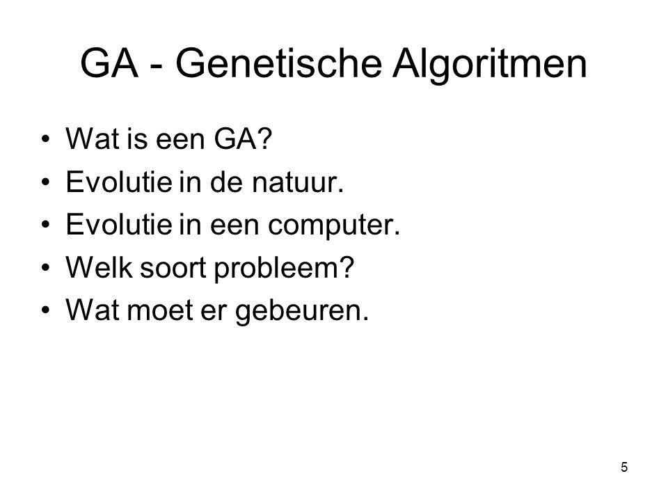 5 GA - Genetische Algoritmen •Wat is een GA? •Evolutie in de natuur. •Evolutie in een computer. •Welk soort probleem? •Wat moet er gebeuren.