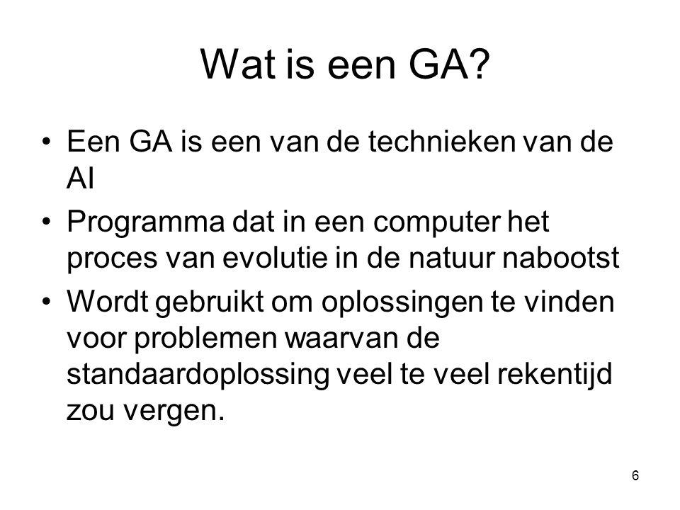 6 Wat is een GA? •Een GA is een van de technieken van de AI •Programma dat in een computer het proces van evolutie in de natuur nabootst •Wordt gebrui