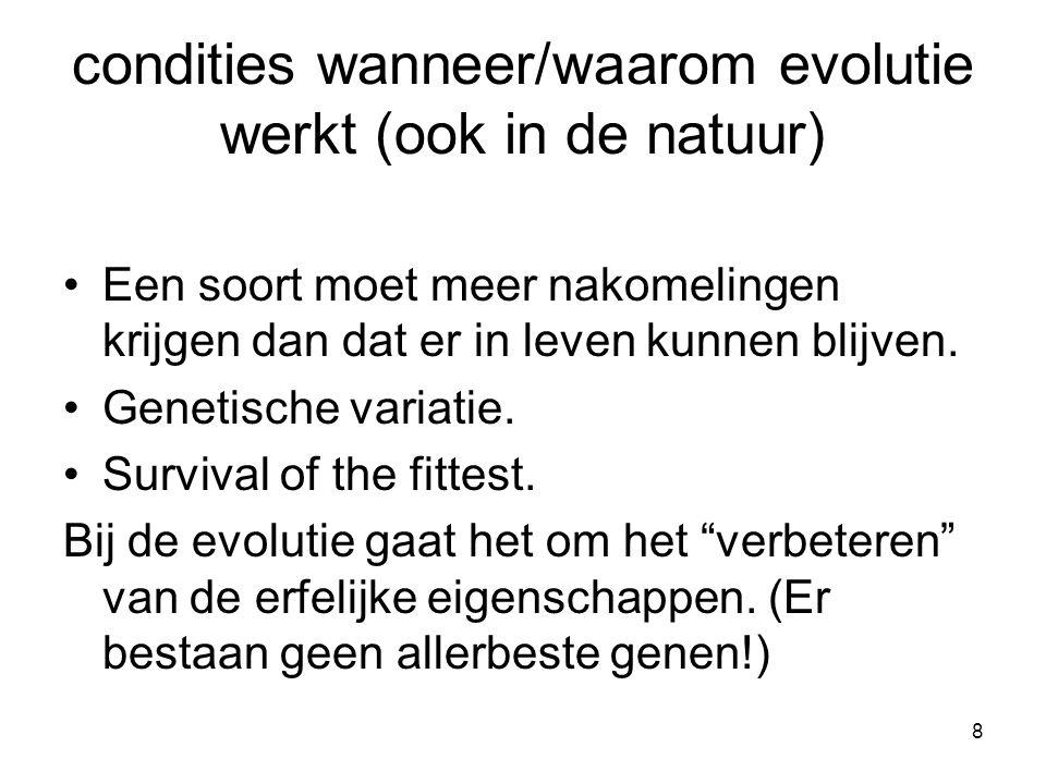 8 condities wanneer/waarom evolutie werkt (ook in de natuur) •Een soort moet meer nakomelingen krijgen dan dat er in leven kunnen blijven. •Genetische