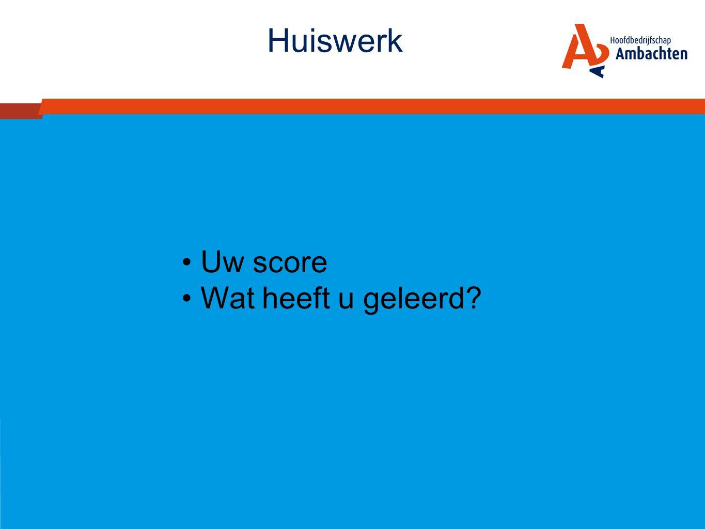 Huiswerk • Uw score • Wat heeft u geleerd?