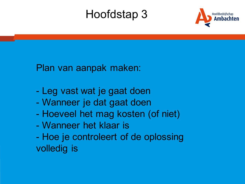 Hoofdstap 3 Plan van aanpak maken: - Leg vast wat je gaat doen - Wanneer je dat gaat doen - Hoeveel het mag kosten (of niet) - Wanneer het klaar is -