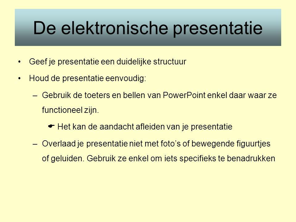 De elektronische presentatie •Geef je presentatie een duidelijke structuur •Houd de presentatie eenvoudig: –Gebruik de toeters en bellen van PowerPoint enkel daar waar ze functioneel zijn.