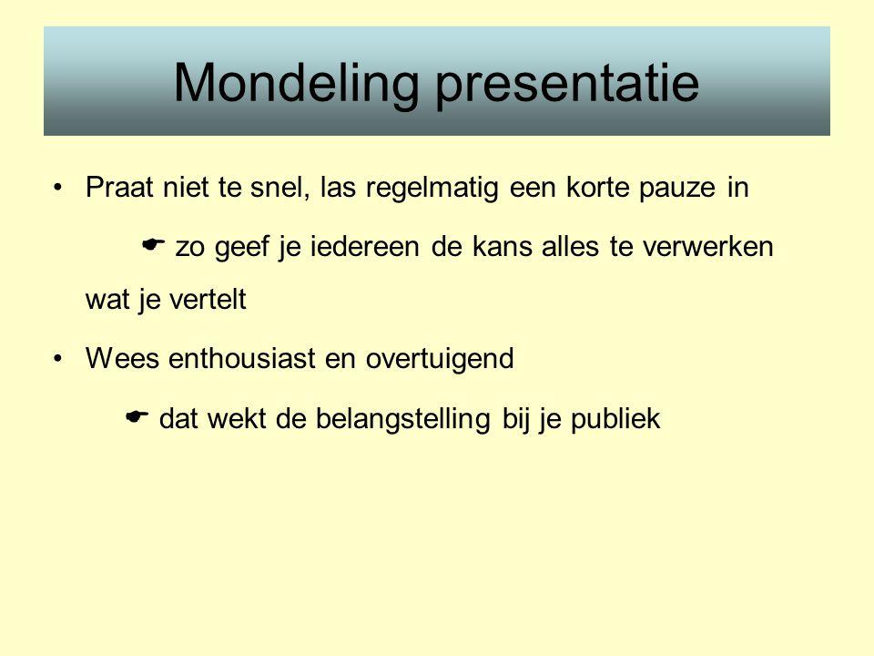 Mondeling presentatie •Praat niet te snel, las regelmatig een korte pauze in  zo geef je iedereen de kans alles te verwerken wat je vertelt •Wees enthousiast en overtuigend  dat wekt de belangstelling bij je publiek