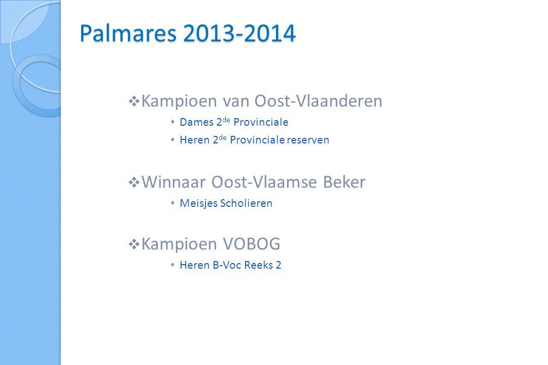  Kampioen van Oost-Vlaanderen • Dames 2 de Provinciale • Heren 2 de Provinciale reserven  Winnaar Oost-Vlaamse Beker • Meisjes Scholieren  Kampioen VOBOG • Heren B-Voc Reeks 2 Palmares 2013-2014