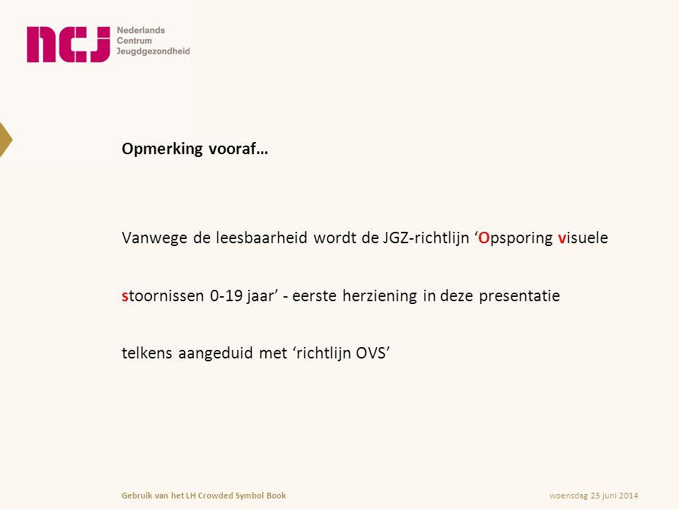 woensdag 25 juni 2014Gebruik van het LH Crowded Symbol Book Opmerking vooraf… Vanwege de leesbaarheid wordt de JGZ-richtlijn 'Opsporing visuele stoornissen 0-19 jaar' - eerste herziening in deze presentatie telkens aangeduid met 'richtlijn OVS'
