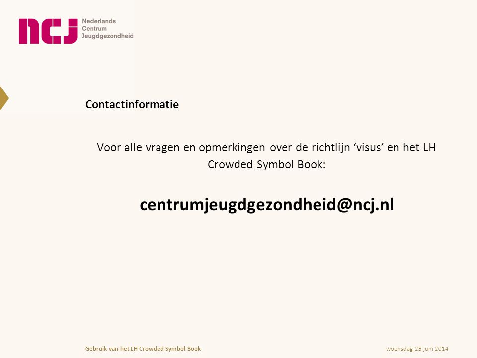Contactinformatie Voor alle vragen en opmerkingen over de richtlijn 'visus' en het LH Crowded Symbol Book: centrumjeugdgezondheid@ncj.nl woensdag 25 juni 2014Gebruik van het LH Crowded Symbol Book