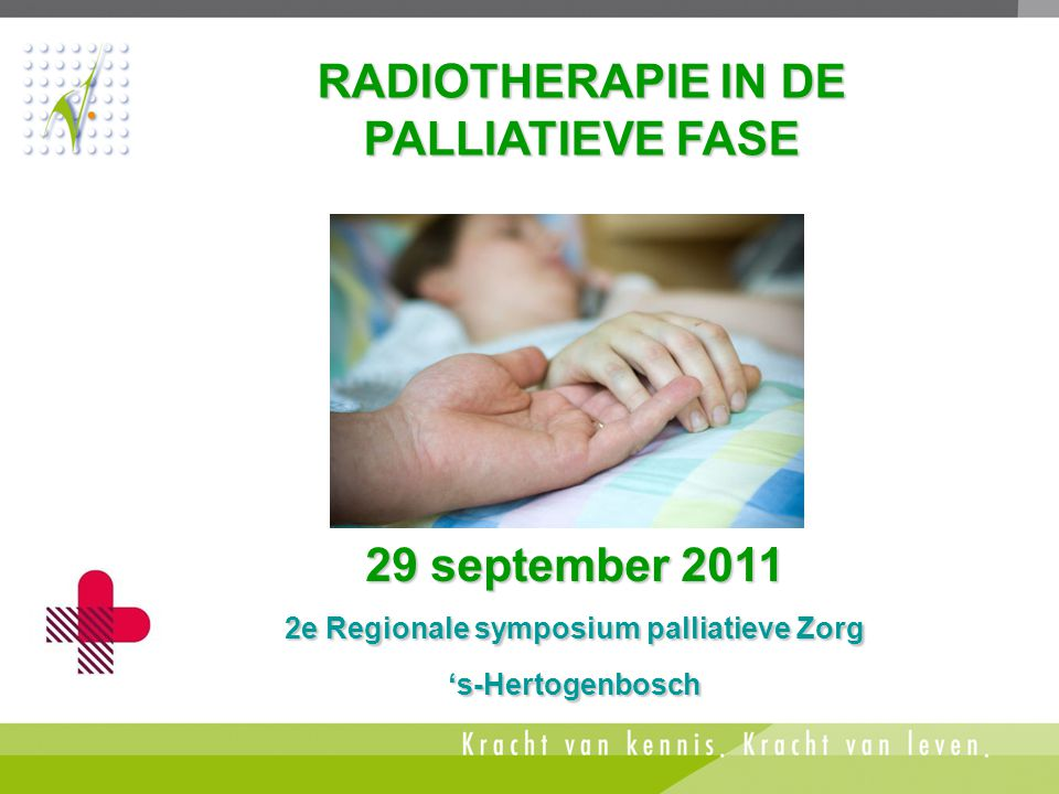 RADIOTHERAPIE IN DE PALLIATIEVE FASE 29 september 2011 2e Regionale symposium palliatieve Zorg 's-Hertogenbosch