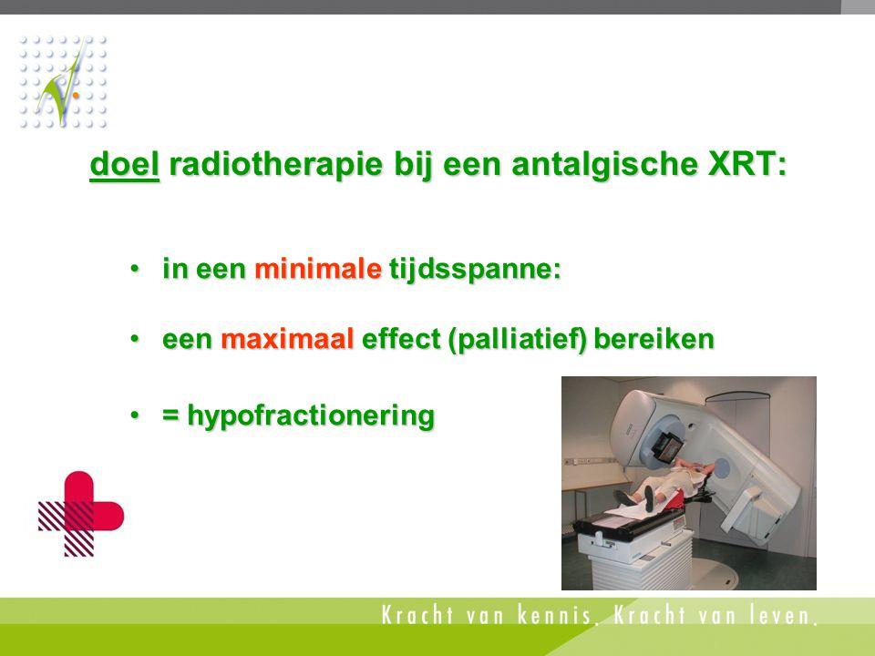 doel radiotherapie bij een antalgische XRT: •in een minimale tijdsspanne: •een maximaal effect (palliatief) bereiken •= hypofractionering