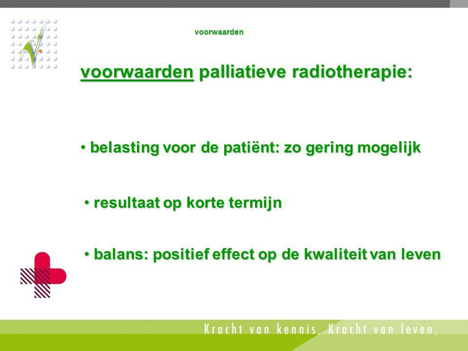 voorwaarden • balans: positief effect op de kwaliteit van leven • belasting voor de patiënt: zo gering mogelijk • resultaat op korte termijn voorwaard