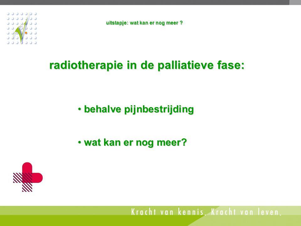 uitstapje: wat kan er nog meer ? radiotherapie in de palliatieve fase: • behalve pijnbestrijding • wat kan er nog meer?