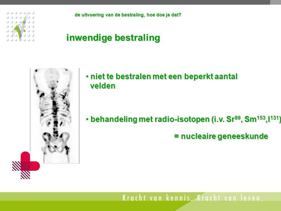 • behandeling met radio-isotopen (i.v. Sr 89, Sm 153,I 131 ) = nucleaire geneeskunde inwendige bestraling inwendige bestraling • niet te bestralen met