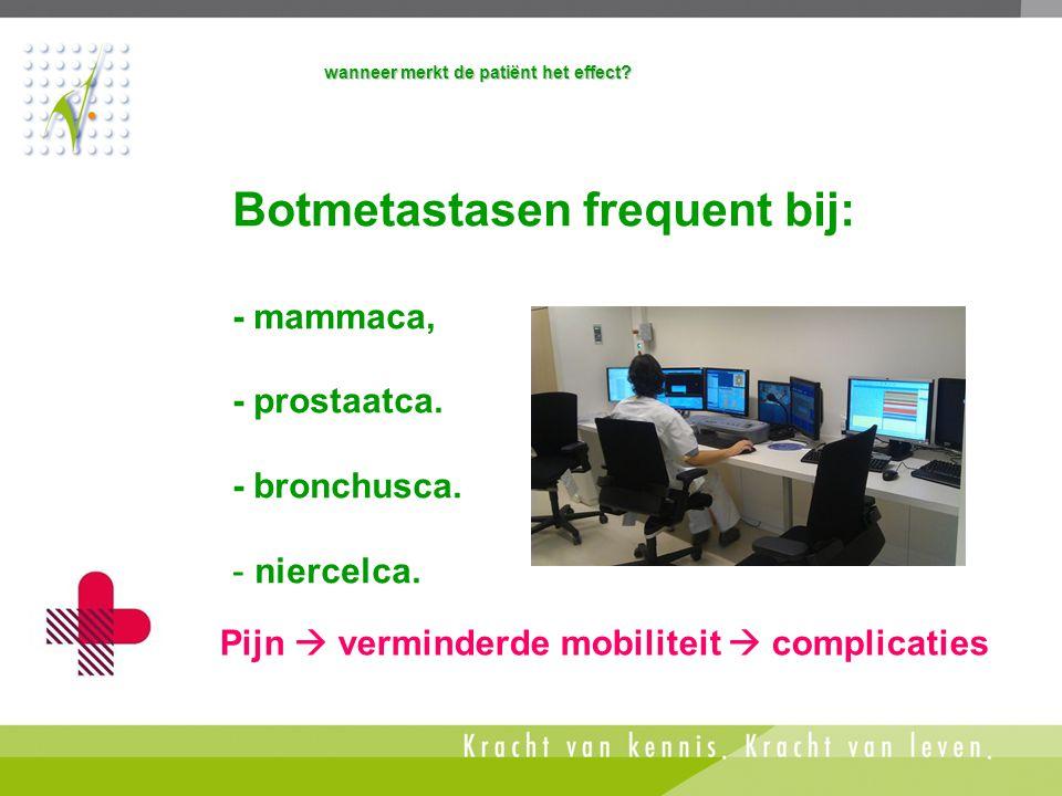 Botmetastasen frequent bij: - mammaca, - prostaatca. - bronchusca. - niercelca. wanneer merkt de patiënt het effect? Pijn  verminderde mobiliteit  c