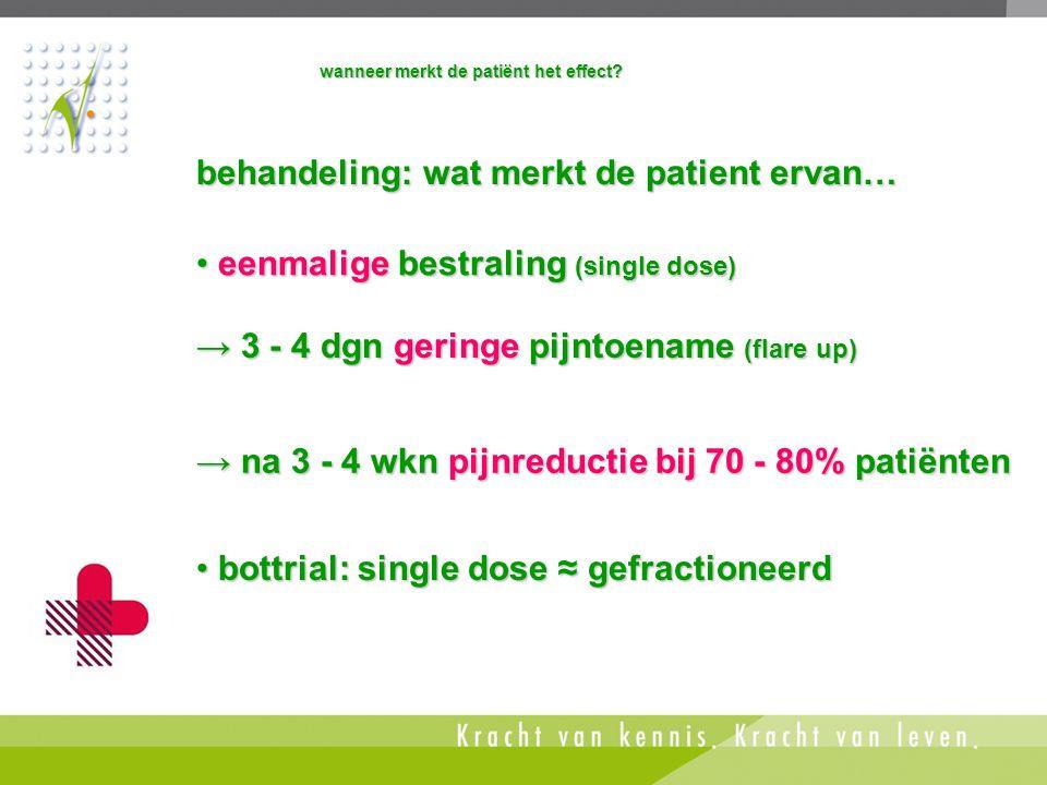 • bottrial: single dose ≈ gefractioneerd • eenmalige bestraling (single dose) → na 3 - 4 wkn pijnreductie bij 70 - 80% patiënten → 3 - 4 dgn geringe p