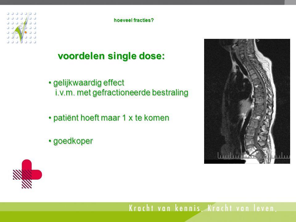 • goedkoper voordelen single dose: • patiënt hoeft maar 1 x te komen hoeveel fracties? • gelijkwaardig effect i.v.m. met gefractioneerde bestraling i.