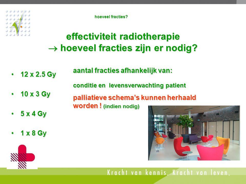 hoeveel fracties? effectiviteit radiotherapie  hoeveel fracties zijn er nodig? •12 x 2.5 Gy •10 x 3 Gy •5 x 4 Gy •1 x 8 Gy aantal fracties afhankelij