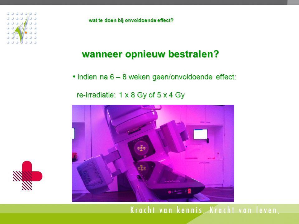 • indien na 6 – 8 weken geen/onvoldoende effect: re-irradiatie: 1 x 8 Gy of 5 x 4 Gy re-irradiatie: 1 x 8 Gy of 5 x 4 Gy wanneer opnieuw bestralen? wa