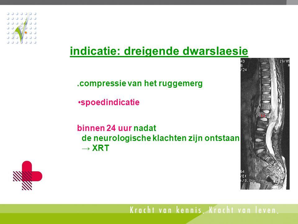 indicatie: dreigende dwarslaesie.compressie van het ruggemerg •spoedindicatie binnen 24 uur nadat de neurologische klachten zijn ontstaan → XRT