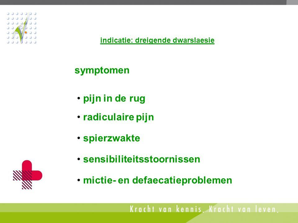 • mictie- en defaecatieproblemen symptomen indicatie: dreigende dwarslaesie • pijn in de rug • radiculaire pijn • spierzwakte • sensibiliteitsstoornis