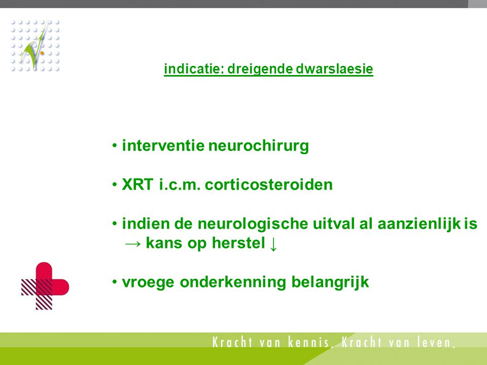 • interventie neurochirurg • XRT i.c.m. corticosteroiden • indien de neurologische uitval al aanzienlijk is → kans op herstel ↓ • vroege onderkenning