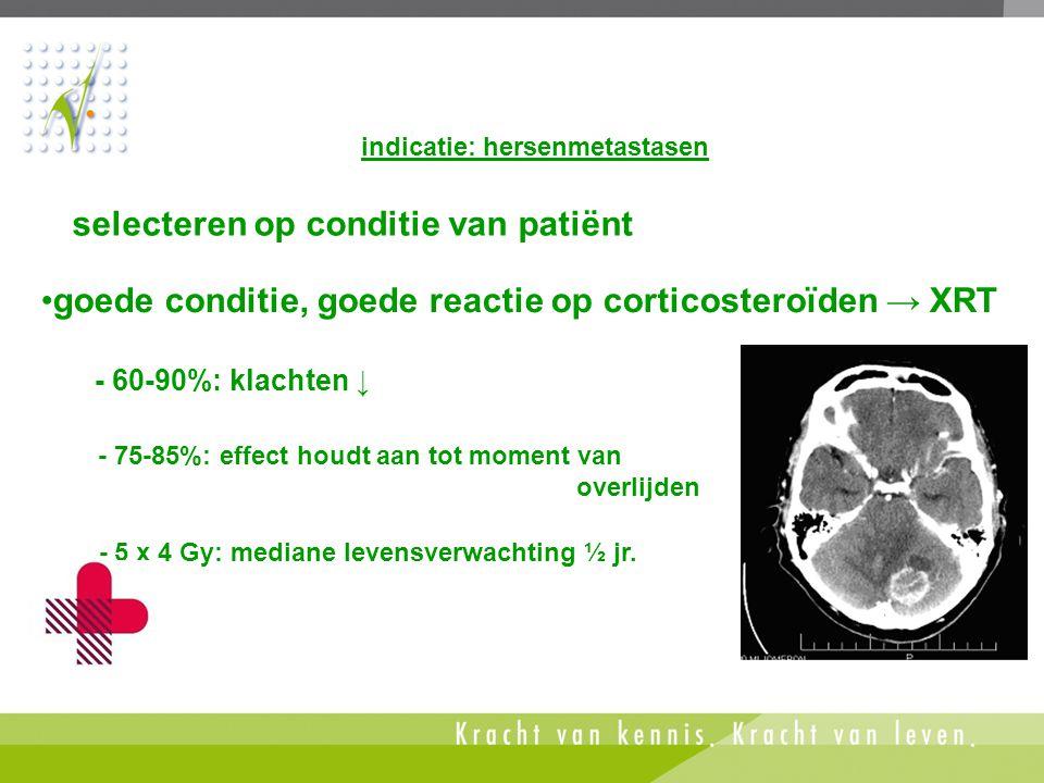 selecteren op conditie van patiënt indicatie: hersenmetastasen •goede conditie, goede reactie op corticosteroïden → XRT - 60-90%: klachten ↓ - 75-85%: