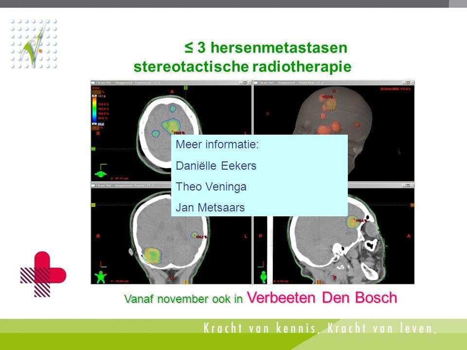 ≤ 3 hersenmetastasen stereotactische radiotherapie Vanaf november ook in Verbeeten Den Bosch Meer informatie: Daniëlle Eekers Theo Veninga Jan Metsaar