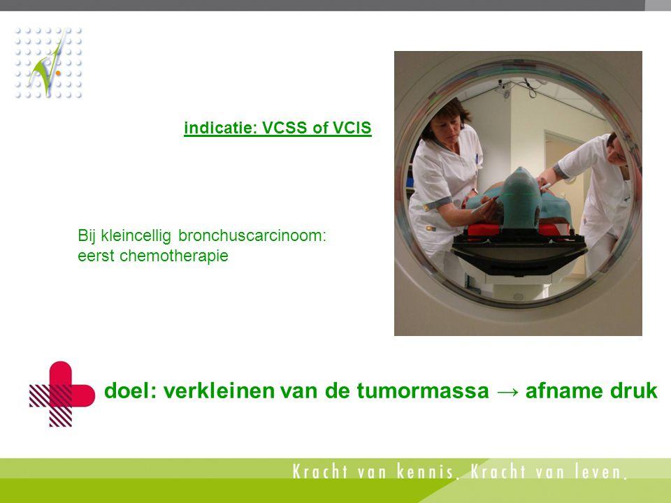 Bij kleincellig bronchuscarcinoom: eerst chemotherapie doel: verkleinen van de tumormassa → afname druk indicatie: VCSS of VCIS