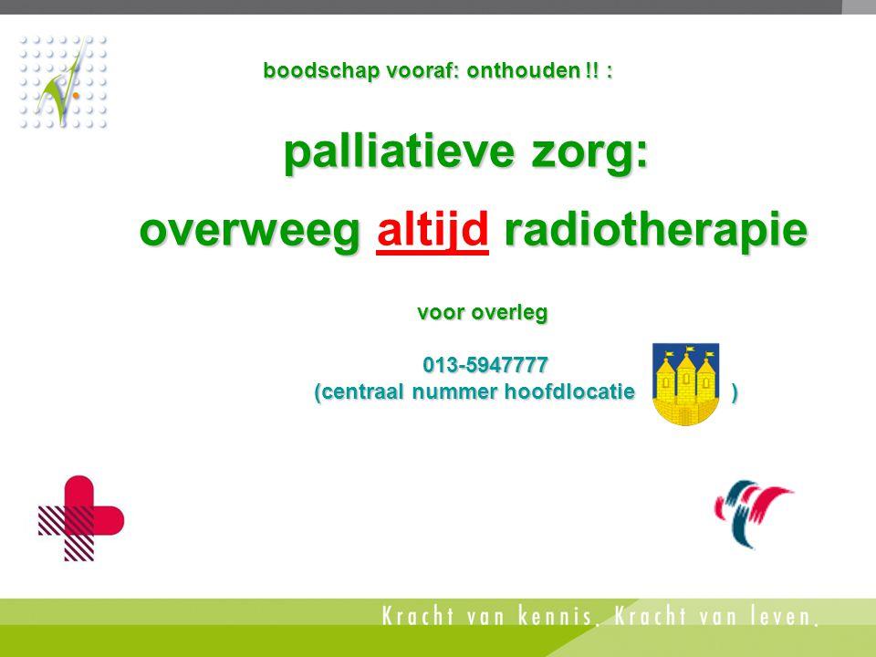 boodschap vooraf: onthouden !! : palliatieve zorg: overweegradiotherapie overweeg altijd radiotherapie voor overleg 013-5947777 013-5947777 (centraal