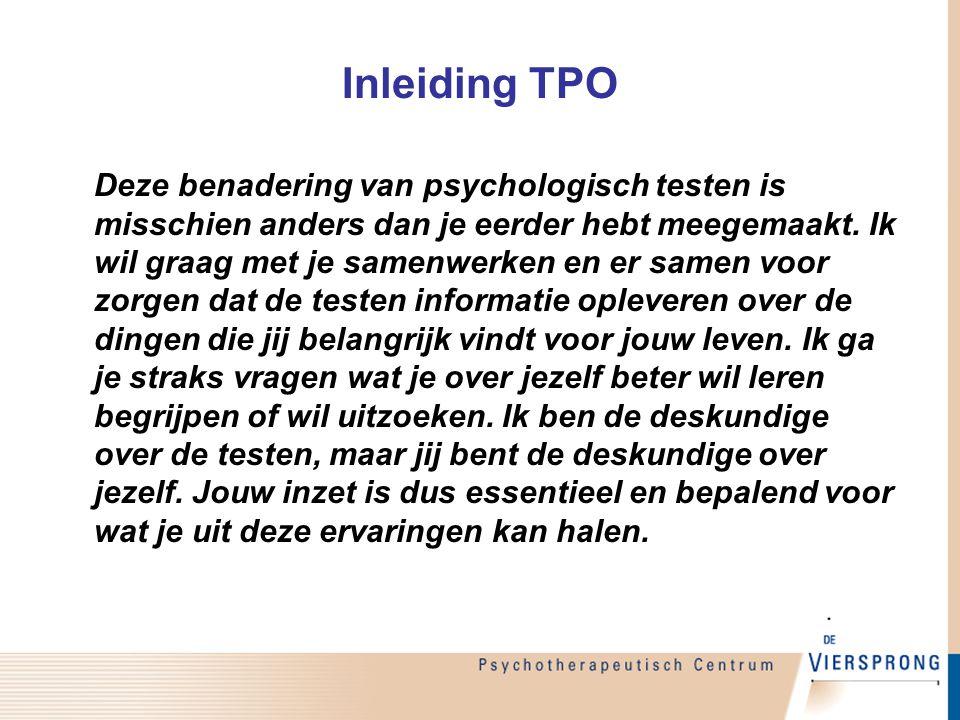 Inleiding TPO Deze benadering van psychologisch testen is misschien anders dan je eerder hebt meegemaakt. Ik wil graag met je samenwerken en er samen