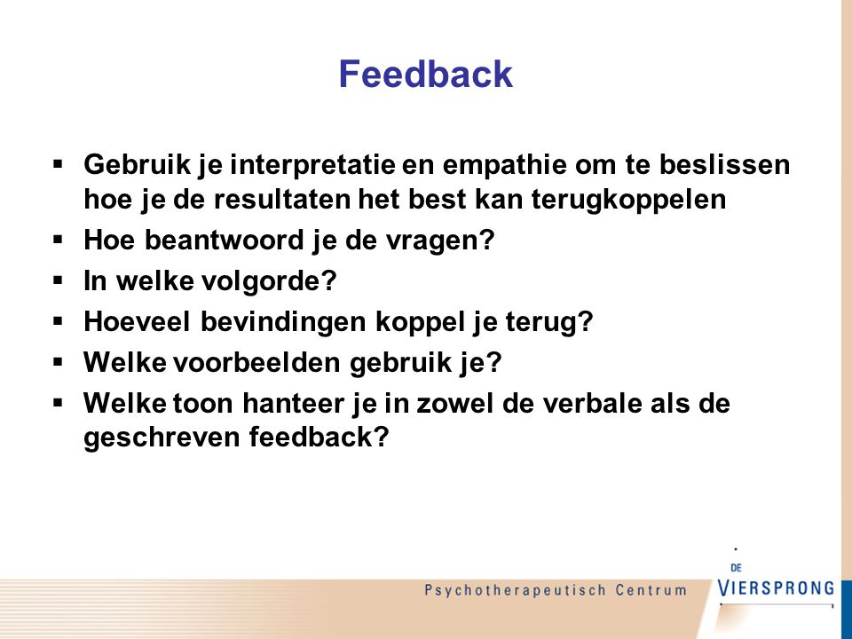 Feedback  Gebruik je interpretatie en empathie om te beslissen hoe je de resultaten het best kan terugkoppelen  Hoe beantwoord je de vragen?  In we