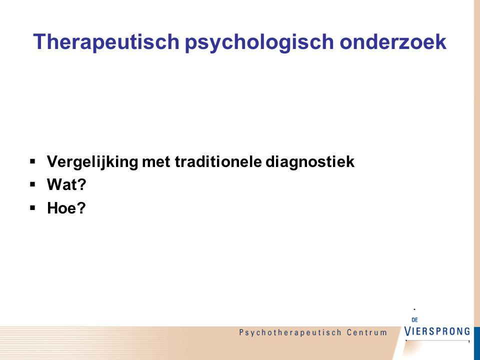 Therapeutisch psychologisch onderzoek  Vergelijking met traditionele diagnostiek  Wat?  Hoe?