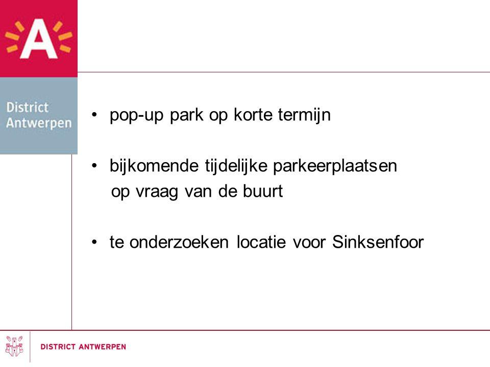 •pop-up park op korte termijn •bijkomende tijdelijke parkeerplaatsen op vraag van de buurt •te onderzoeken locatie voor Sinksenfoor