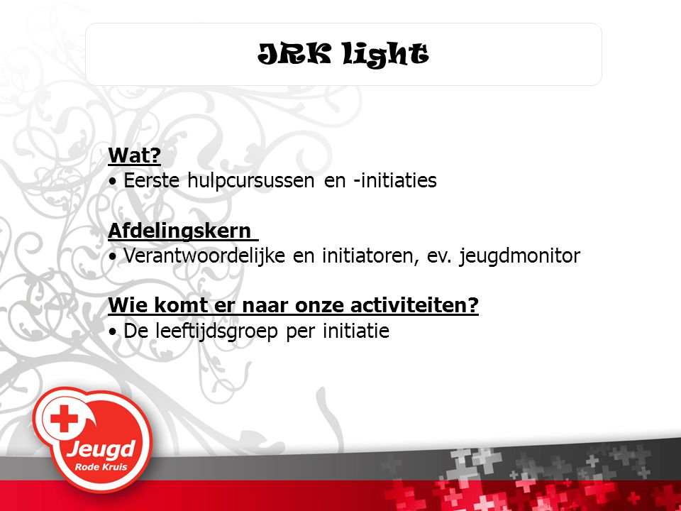 JRK light Wat? • Eerste hulpcursussen en -initiaties Afdelingskern • Verantwoordelijke en initiatoren, ev. jeugdmonitor Wie komt er naar onze activite