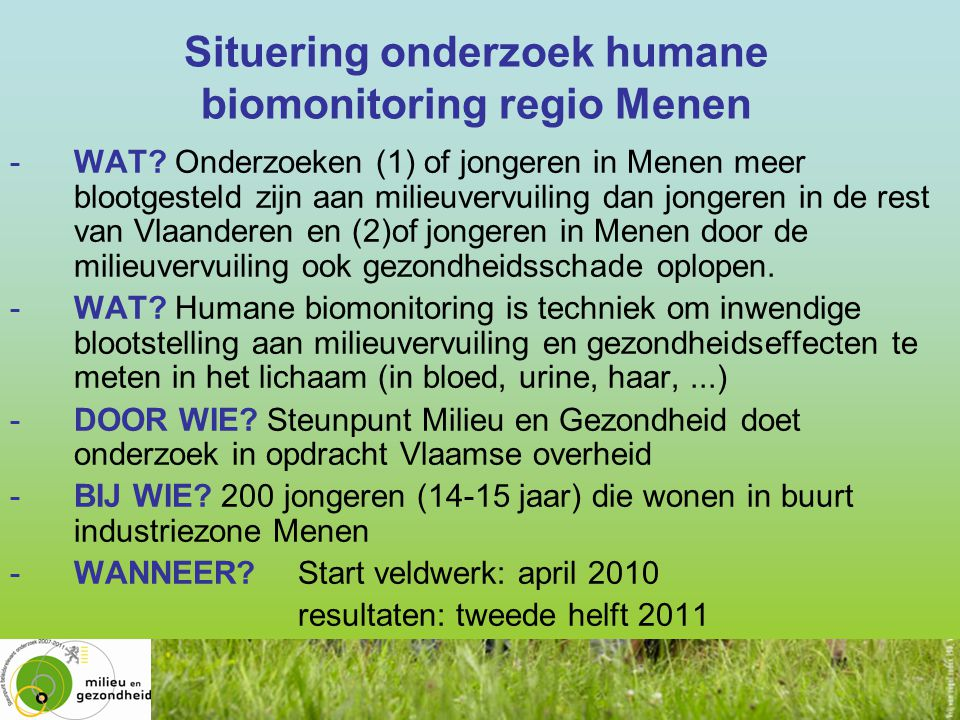 Situering onderzoek humane biomonitoring regio Menen www.milieu-en-gezondheid.be -WAT? Onderzoeken (1) of jongeren in Menen meer blootgesteld zijn aan