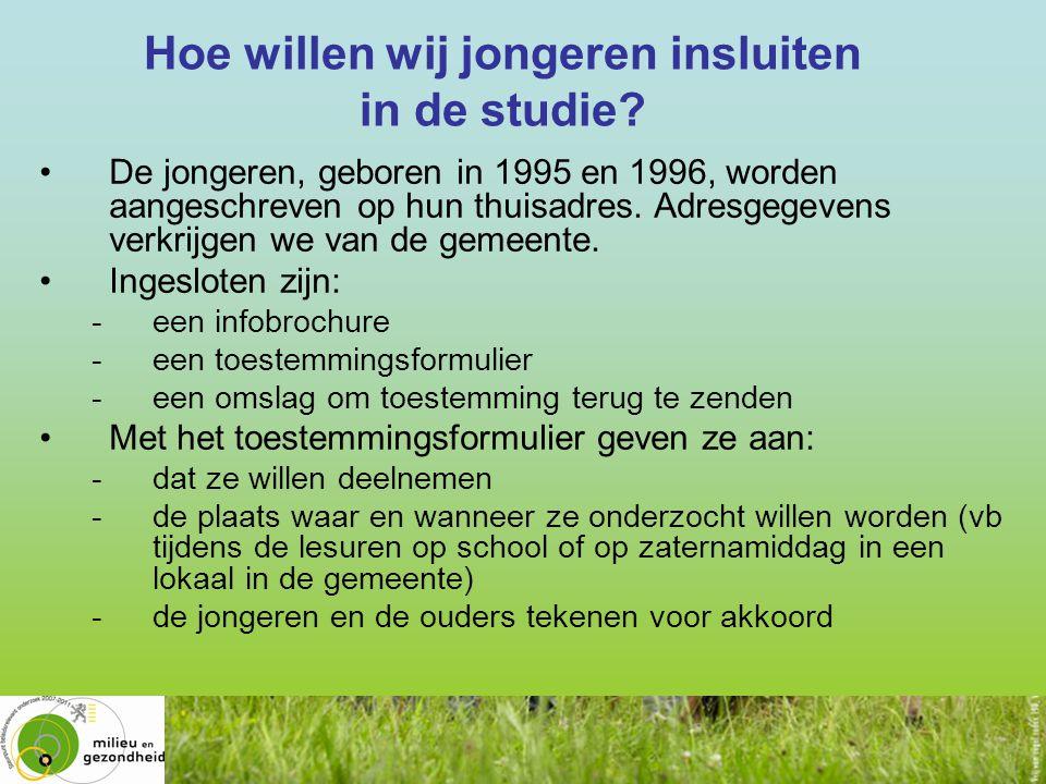 Hoe willen wij jongeren insluiten in de studie? www.milieu-en-gezondheid.be •De jongeren, geboren in 1995 en 1996, worden aangeschreven op hun thuisad