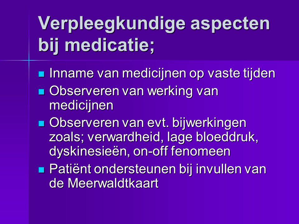 Verpleegkundige aspecten bij medicatie;  Inname van medicijnen op vaste tijden  Observeren van werking van medicijnen  Observeren van evt. bijwerki
