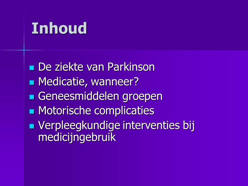 Inhoud  De ziekte van Parkinson  Medicatie, wanneer?  Geneesmiddelen groepen  Motorische complicaties  Verpleegkundige interventies bij medicijng