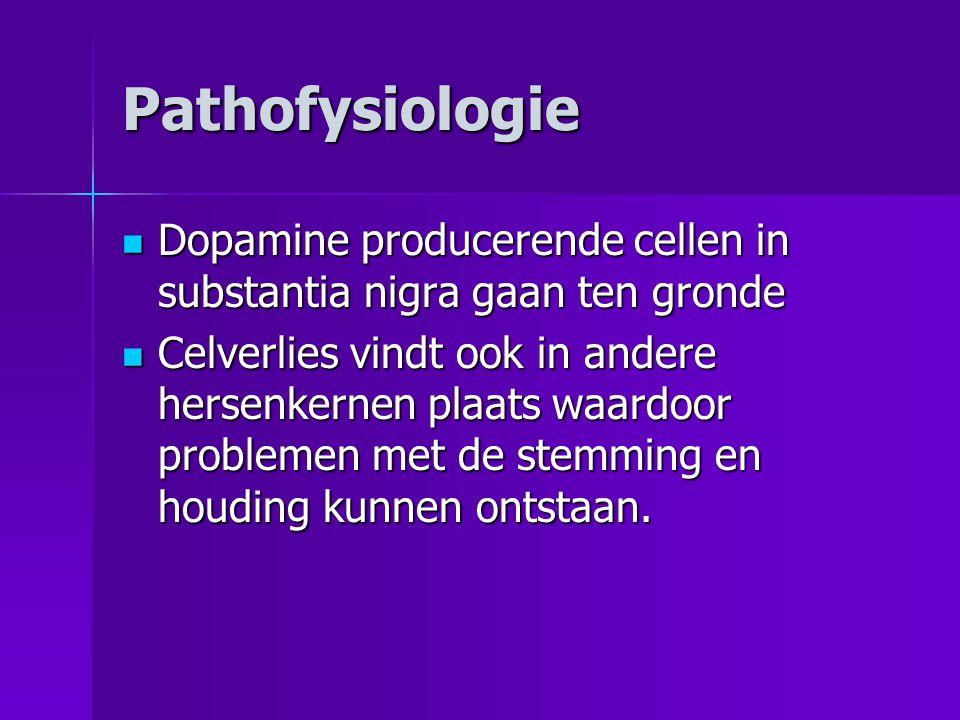 Pathofysiologie  Dopamine producerende cellen in substantia nigra gaan ten gronde  Celverlies vindt ook in andere hersenkernen plaats waardoor probl
