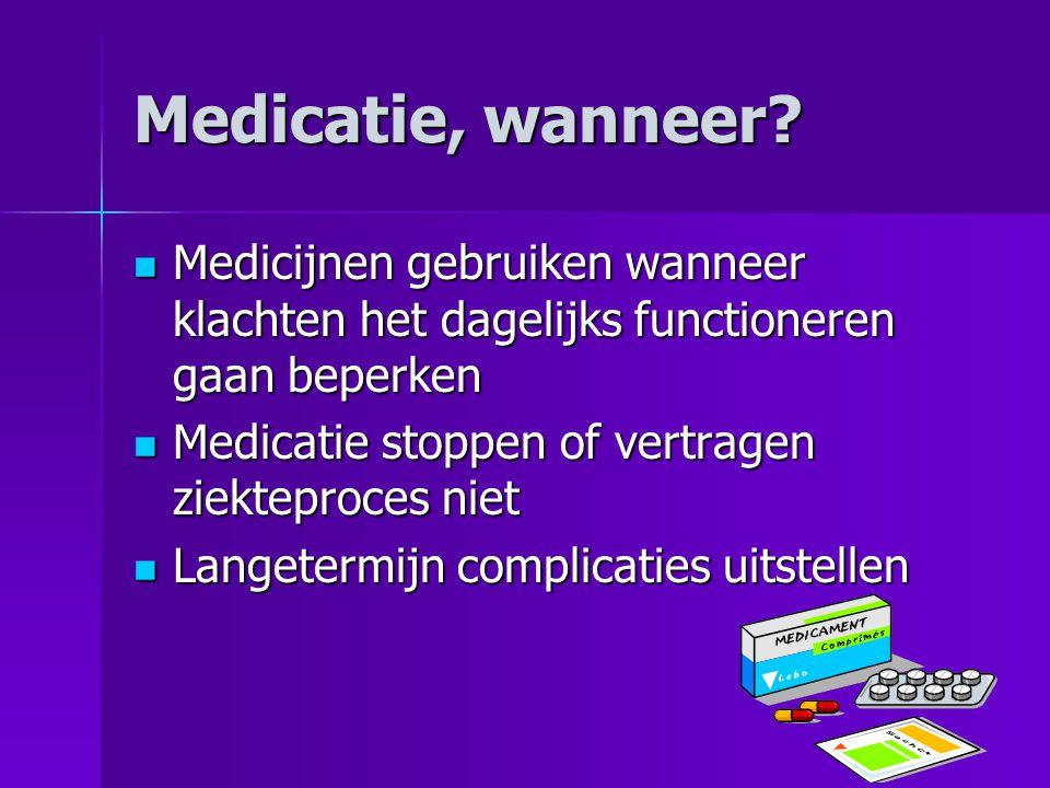 Medicatie, wanneer?  Medicijnen gebruiken wanneer klachten het dagelijks functioneren gaan beperken  Medicatie stoppen of vertragen ziekteproces nie