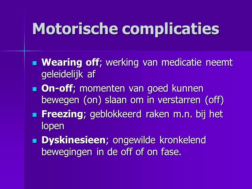 Motorische complicaties  Wearing off; werking van medicatie neemt geleidelijk af  On-off; momenten van goed kunnen bewegen (on) slaan om in verstarr