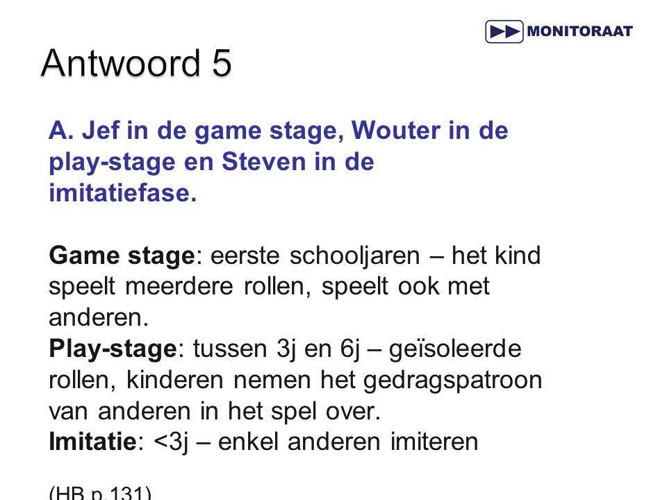 A. Jef in de game stage, Wouter in de play-stage en Steven in de imitatiefase. Game stage: eerste schooljaren – het kind speelt meerdere rollen, speel