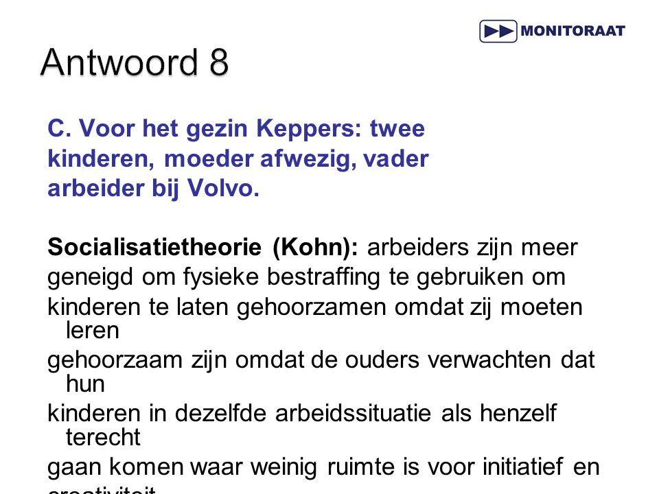 C. Voor het gezin Keppers: twee kinderen, moeder afwezig, vader arbeider bij Volvo. Socialisatietheorie (Kohn): arbeiders zijn meer geneigd om fysieke