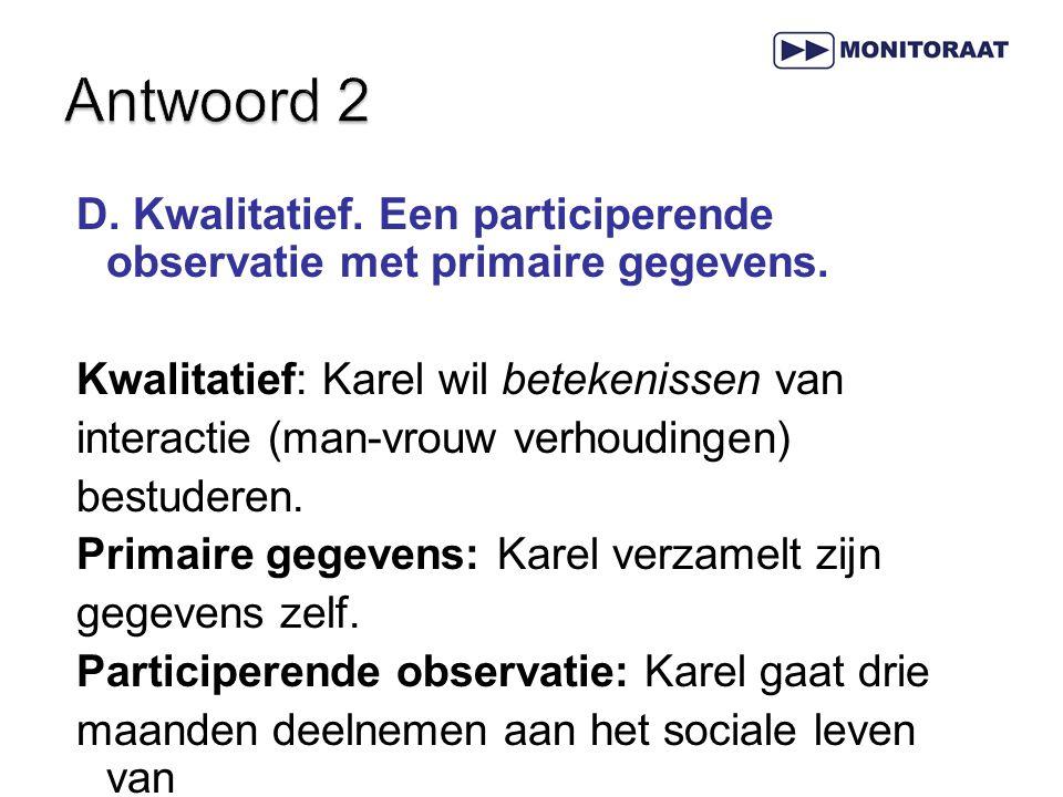 D. Kwalitatief. Een participerende observatie met primaire gegevens. Kwalitatief: Karel wil betekenissen van interactie (man-vrouw verhoudingen) bestu