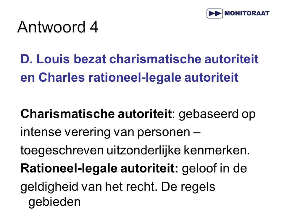D. Louis bezat charismatische autoriteit en Charles rationeel-legale autoriteit Charismatische autoriteit: gebaseerd op intense verering van personen