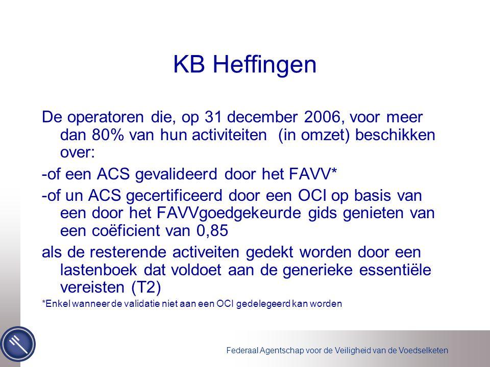 Federaal Agentschap voor de Veiligheid van de Voedselketen KB Heffingen De operatoren die, op 31 december 2006, voor meer dan 80% van hun activiteiten (in omzet) beschikken over: -of een ACS gevalideerd door het FAVV* -of un ACS gecertificeerd door een OCI op basis van een door het FAVVgoedgekeurde gids genieten van een coëficient van 0,85 als de resterende activeiten gedekt worden door een lastenboek dat voldoet aan de generieke essentiële vereisten (T2) *Enkel wanneer de validatie niet aan een OCI gedelegeerd kan worden